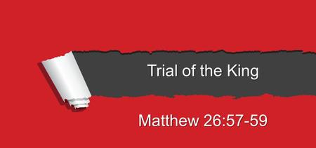Trial of the King Matthew 26:57-59. 57 And those who had laid hold of Jesus led Him away to Caiaphas the high priest, where the scribes and the elders.