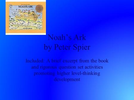 Noah's Ark by Peter Spier Included: A brief excerpt from the book and rigorous question set activities promoting higher level-thinking development.