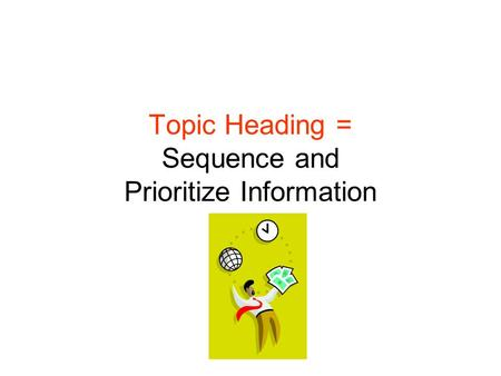 Topic Heading = Sequence and Prioritize Information.