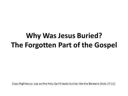 Why Was Jesus Buried? The Forgotten Part of the Gospel Copy Righteous: use as the Holy Spirit leads but be like the Bereans (Acts 17:11)