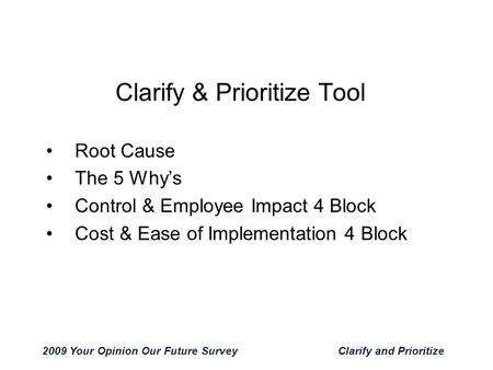 2009 Your Opinion Our Future SurveyClarify and Prioritize Clarify & Prioritize Tool Root Cause The 5 Why's Control & Employee Impact 4 Block Cost & Ease.
