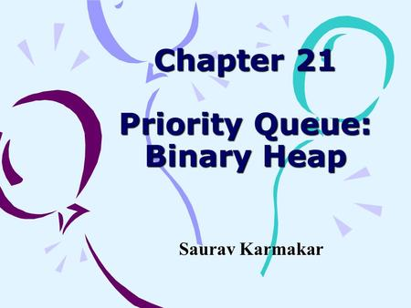 Chapter 21 Priority Queue: Binary Heap Saurav Karmakar.
