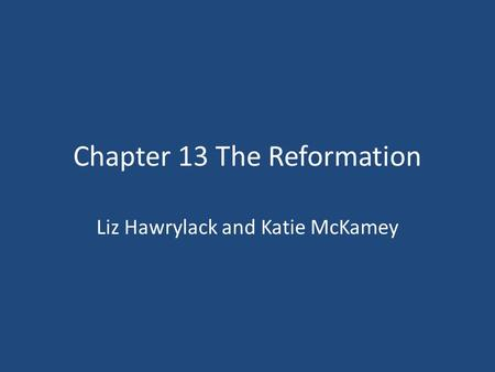 Chapter 13 The Reformation Liz Hawrylack and Katie McKamey.