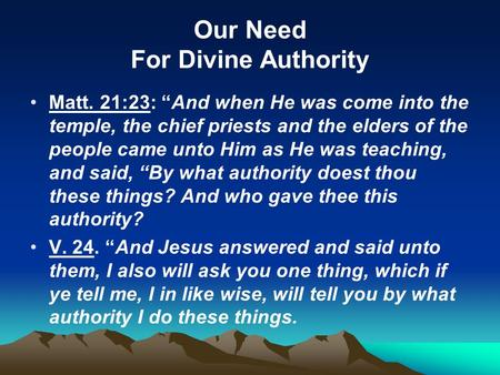 "Our Need For Divine Authority Matt. 21:23: ""And when He was come into the temple, the chief priests and the elders of the people came unto Him as He was."