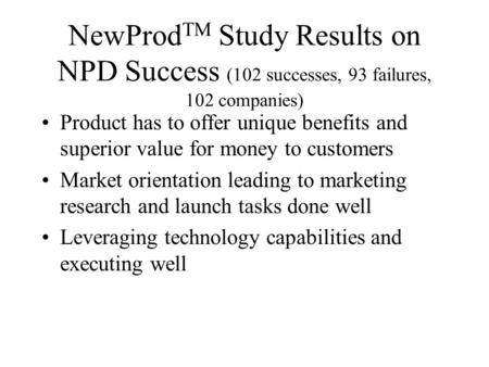 NewProd TM Study Results on NPD Success (102 successes, 93 failures, 102 companies) Product has to offer unique benefits and superior value for money to.