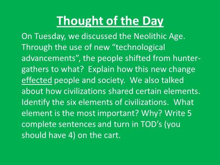 "Thought of the Day On Tuesday, we discussed the Neolithic Age. Through the use of new ""technological advancements"", the people shifted from hunter- gathers."