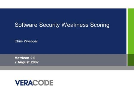 Software Security Weakness Scoring Chris Wysopal Metricon 2.0 7 August 2007.