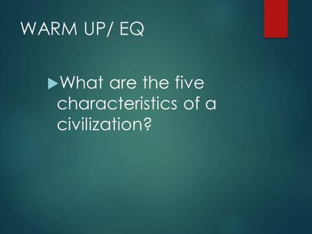 WARM UP/ EQ  What are the five characteristics of a civilization?