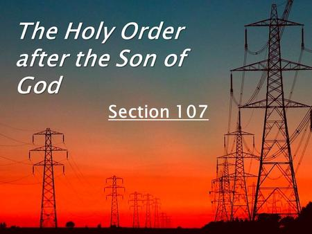 The Holy Order after the Son of God Section 107. The direct, personal channel of communication to our Heavenly Father through the Holy Ghost is based.