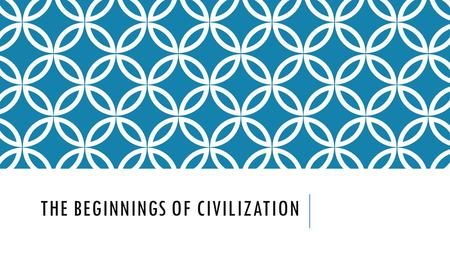 THE BEGINNINGS OF CIVILIZATION. THE GROWTH OF CIVILIZATIONS Civilization-A complex, highly organized social order. First civilizations developed near.