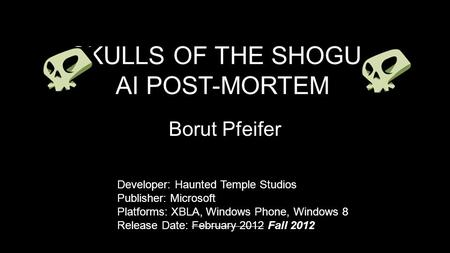 SKULLS OF THE SHOGUn AI POST-MORTEM Borut Pfeifer Developer: Haunted Temple Studios Publisher: Microsoft Platforms: XBLA, Windows Phone, Windows 8 Release.