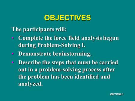 OHT PSII.1 OBJECTIVES The participants will: Complete the force field analysis begun during Problem-Solving I.Complete the force field analysis begun during.