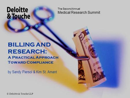 The Second Annual Medical Research Summit BILLING AND RESEARCH: A Practical Approach Toward Compliance by Sandy Piersol & Kim St. Amant © Deloitte & Touche.