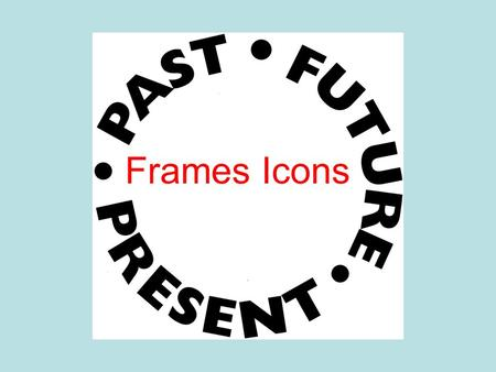 Frames Icons. Over Time Means Issues of importance past, present and future Applying something historic to present knowledge Predicting something based.