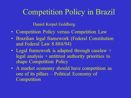 Competition Policy in Brazil Competition Policy versus Competition Law Brazilian legal framework (Federal Constitution and Federal Law 8.884/94) Legal.