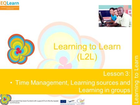This project has been funded with support from the European Commission. Learning to Learn Learning to Learn (L2L) Lesson 3: Time Management, Learning sources.