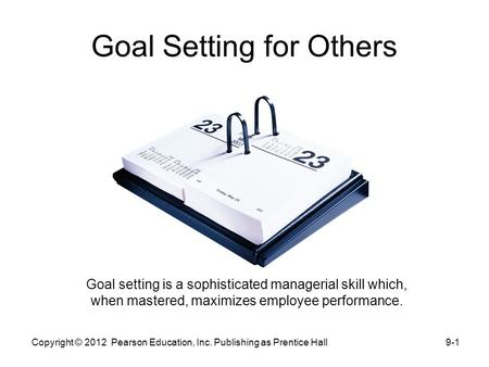 Goal Setting for Others Goal setting is a sophisticated managerial skill which, when mastered, maximizes employee performance. 9-1Copyright © 2012 Pearson.