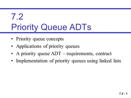 7.2 - 1 7.2 Priority Queue ADTs Priority queue concepts Applications of priority queues A priority queue ADT – requirements, contract Implementation of.