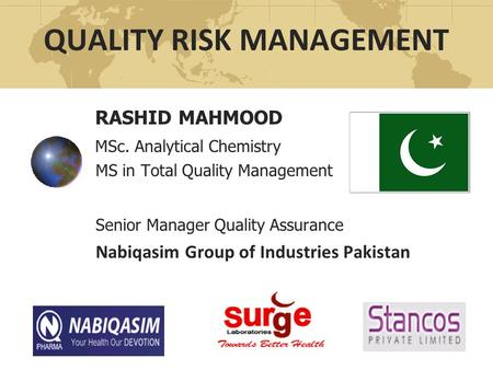 QUALITY RISK MANAGEMENT RASHID MAHMOOD MSc. Analytical Chemistry MS in Total Quality Management Senior Manager Quality Assurance Nabiqasim Group of Industries.