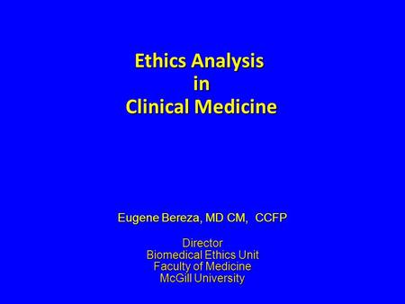 Ethics Analysis in Clinical Medicine Eugene Bereza, MD CM, CCFP Director Biomedical Ethics Unit Faculty of Medicine McGill University.