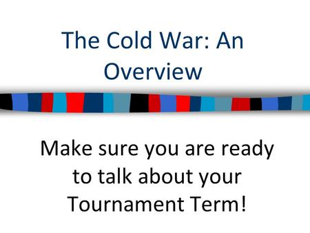 The Cold War: An Overview Make sure you are ready to talk about your Tournament Term!