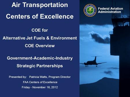 Federal Aviation Administration Air Transportation Centers of Excellence COE for Alternative Jet Fuels & Environment COE Overview Government-Academic-Industry.