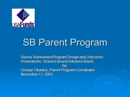 SB Parent Program Survey Summaries/Program Design and Outcomes Presented to: Science Bound Advisory Board By: George Okantey, Parent Program Coordinator.