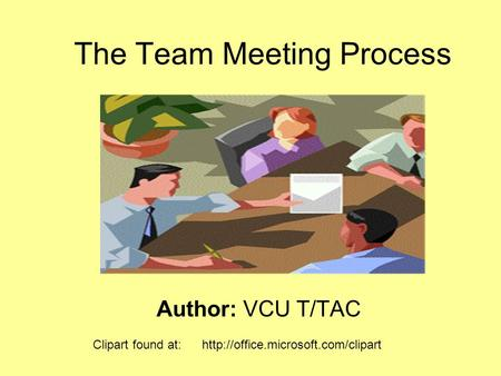 The Team Meeting Process Author: VCU T/TAC Clipart found at: