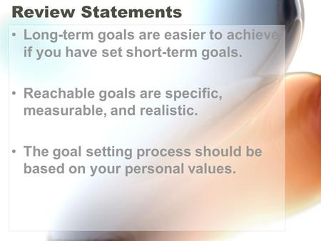 Review Statements Long-term goals are easier to achieve if you have set short-term goals. Reachable goals are specific, measurable, and realistic. The.