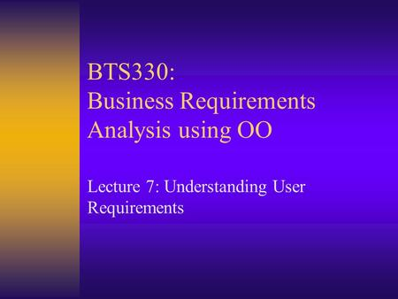 BTS330: Business Requirements Analysis using OO Lecture 7: Understanding User Requirements.