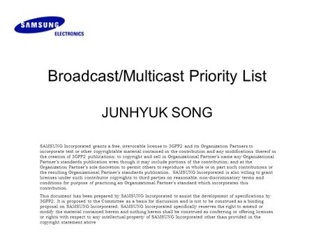 Broadcast/Multicast Priority List JUNHYUK SONG SAMSUNG Incorporated grants a free, irrevocable license to 3GPP2 and its Organization Partners to incorporate.