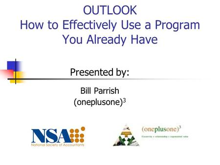 OUTLOOK How to Effectively Use a Program You Already Have Presented by: Bill Parrish (oneplusone) 3.
