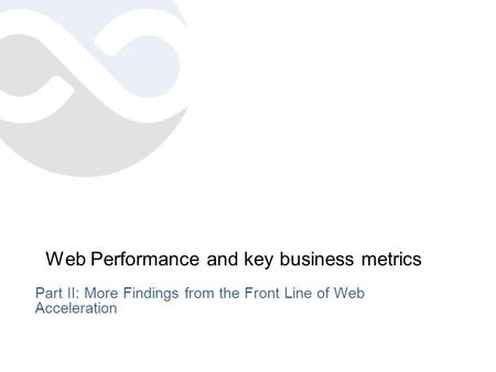 Web Performance and key business metrics Part II: More Findings from the Front Line of Web Acceleration.