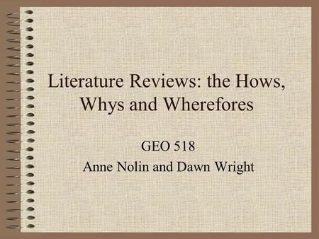 Literature Reviews: the Hows, Whys and Wherefores GEO 518 Anne Nolin and Dawn Wright.