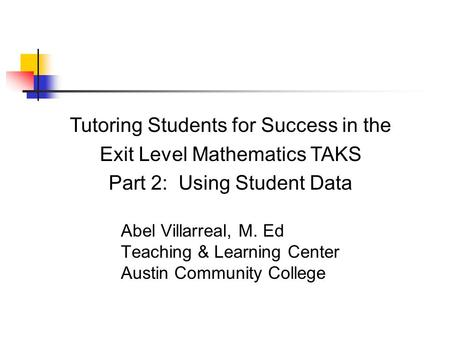 Abel Villarreal, M. Ed Teaching & Learning Center Austin Community College Tutoring Students for Success in the Exit Level Mathematics TAKS Part 2: Using.