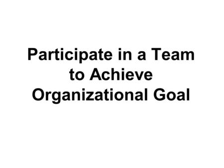 Participate in a Team to Achieve Organizational Goal.