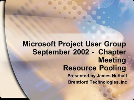 Microsoft Project User Group September 2002 - Chapter Meeting Resource Pooling Presented by James Nuthall Brentford Technologies, Inc.