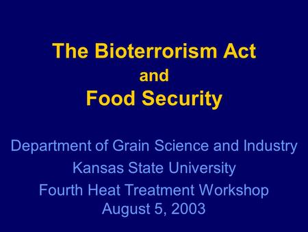 The Bioterrorism Act and Food Security Department of Grain Science and Industry Kansas State University Fourth Heat Treatment Workshop August 5, 2003.