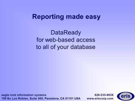 Eagle rock information systems 199 So Los Robles, Suite 860, Pasadena, CA 91101 USA 626-535-9658 www.eriscorp.com Reporting made easy DataReady for web-based.