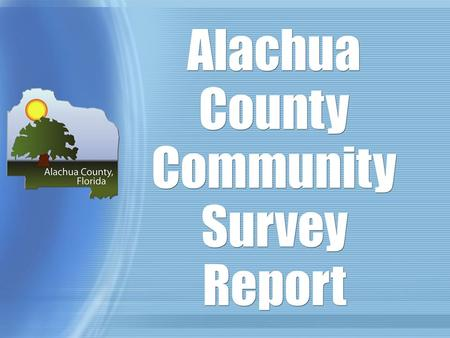 Alachua County Community Survey Report. Report Outline Analysis of survey tool Description of population and sample Zip Code Response Rates Findings Other.