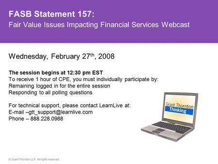 © Grant Thornton LLP. All rights reserved. FASB Statement 157: Fair Value Issues Impacting Financial Services Webcast Wednesday, February 27 th, 2008 The.