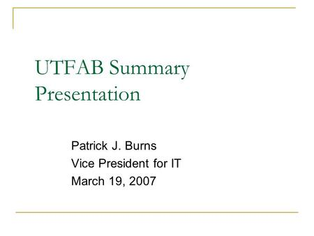 UTFAB Summary Presentation Patrick J. Burns Vice President for IT March 19, 2007.
