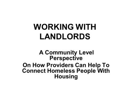 WORKING WITH LANDLORDS A Community Level Perspective On How Providers Can Help To Connect Homeless People With Housing.