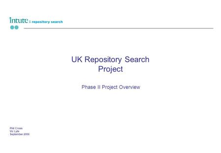 UK Repository Search Project Phase II Project Overview Phil Cross Vic Lyte September 2006.