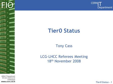 CERN IT Department CH-1211 Genève 23 Switzerland www.cern.ch/i t Tier0 Status - 1 Tier0 Status Tony Cass LCG-LHCC Referees Meeting 18 th November 2008.