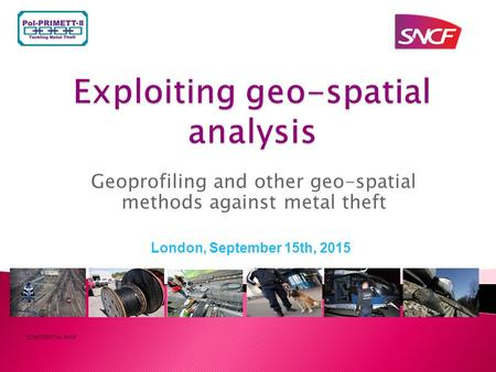 Geoprofiling and other geo-spatial methods against metal theft CONFIDENTIAL SNCF London, September 15th, 2015.