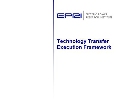 Technology Transfer Execution Framework. 2 © 2007 Electric Power Research Institute, Inc. All rights reserved. Relationship Between Your EPRI Value and.