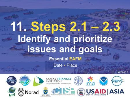 11. STEP 2: IDENTIFY & PRIORITIZE ISSUES & GOALS Essential EAFM Date Place 11. Steps 2.1 – 2.3 Identify and prioritize issues and goals Version 1.