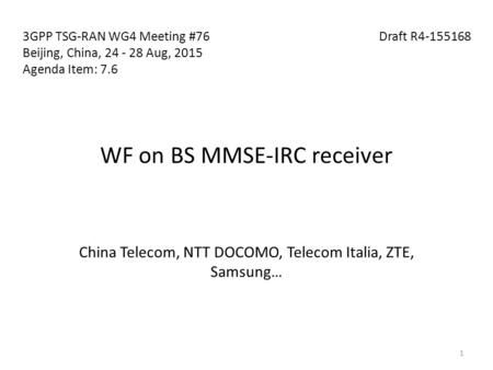 WF on BS MMSE-IRC receiver China Telecom, NTT DOCOMO, Telecom Italia, ZTE, Samsung… 3GPP TSG-RAN WG4 Meeting #76 Draft R4-155168 Beijing, China, 24 - 28.