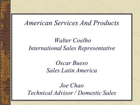 American Services And Products Walter Coelho International Sales Representative Oscar Bueso Sales Latin America Joe Chao Technical Advisor / Domestic.
